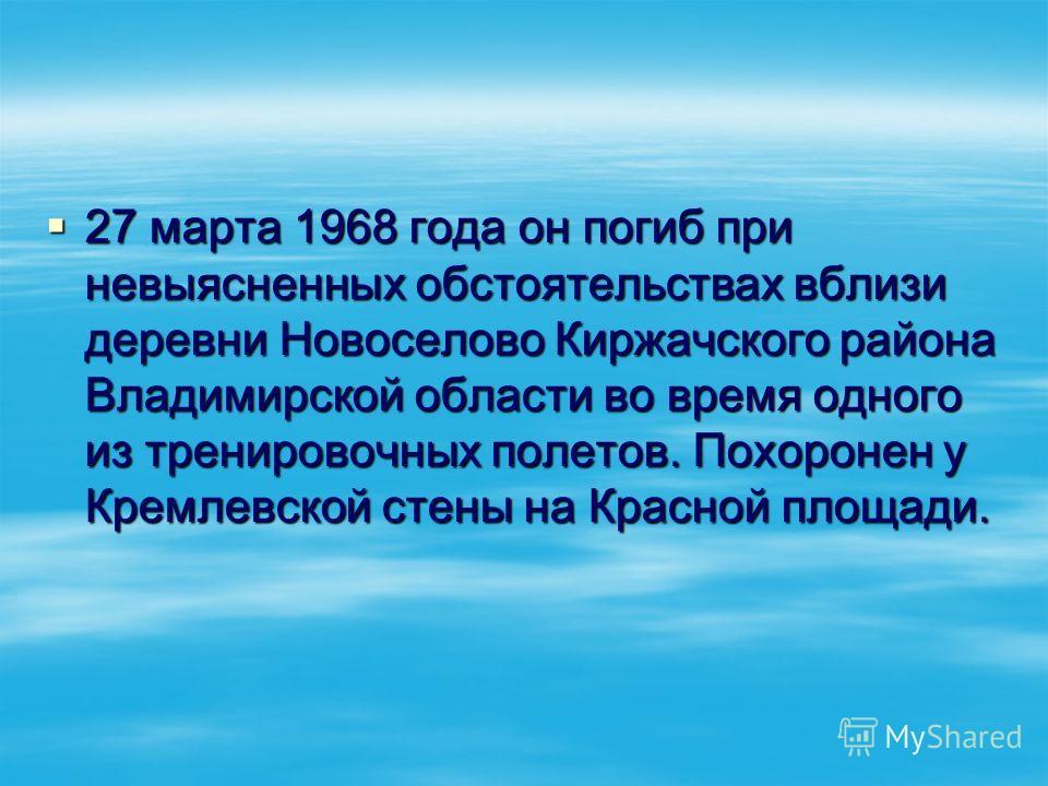 27 марта 1968 года он погиб при невыясненных обстоятельствах вблизи деревни Новоселово Киржачского района Владимирской области во время одного из тренировочных полетов. Похоронен у Кремлевской стены на Красной площади. 27 марта 1968 года он погиб при