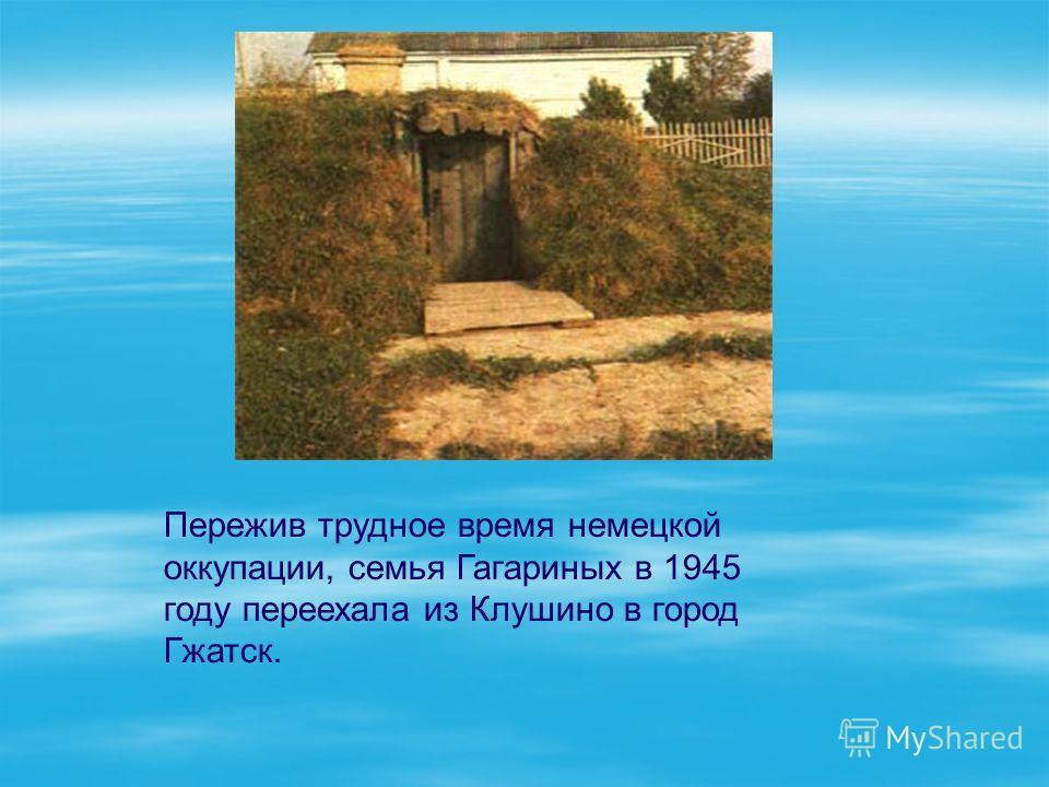 Пережив трудное время немецкой оккупации, семья Гагариных в 1945 году переехала из Клушино в город Гжатск.