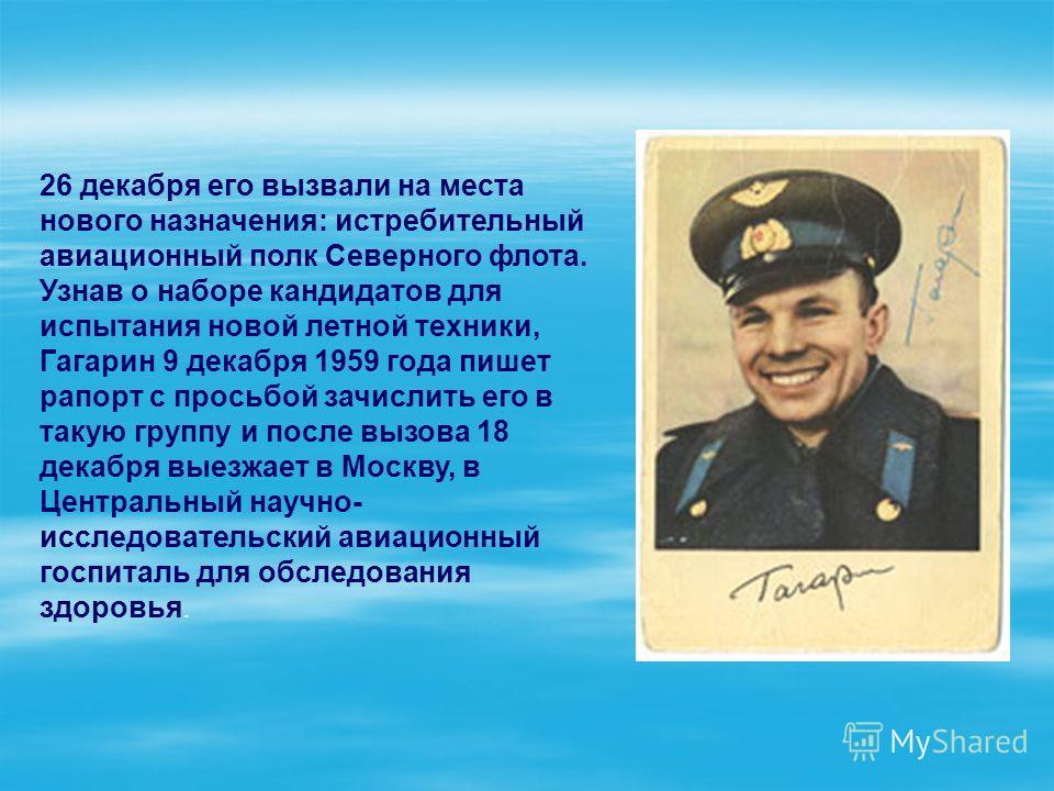 26 декабря его вызвали на места нового назначения: истребительный авиационный полк Северного флота. Узнав о наборе кандидатов для испытания новой летной техники, Гагарин 9 декабря 1959 года пишет рапорт с просьбой зачислить его в такую группу и после