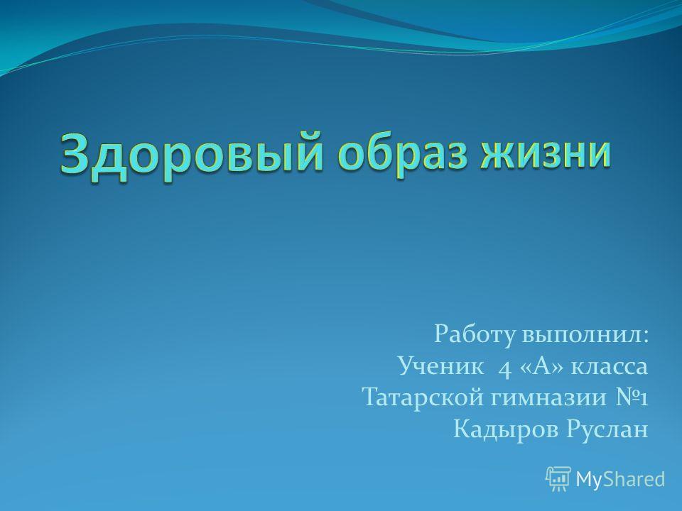 Работу выполнил: Ученик 4 «А» класса Татарской гимназии 1 Кадыров Руслан