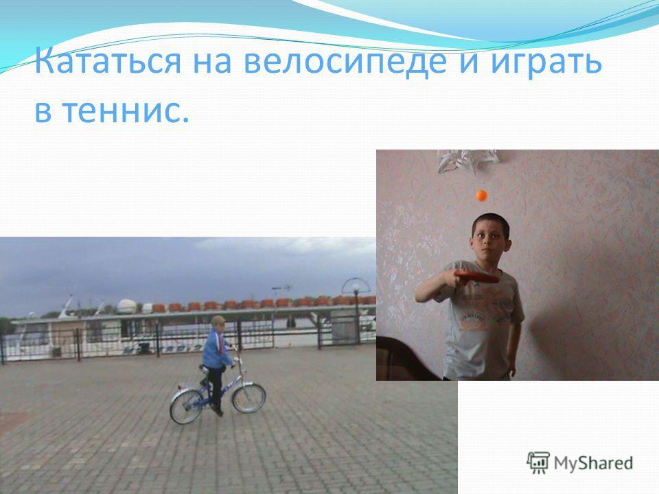 Кататься на велосипеде и играть в теннис.
