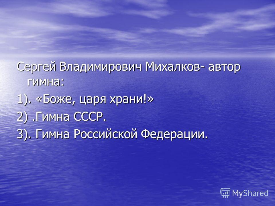 Сергей Владимирович Михалков- автор гимна: 1). «Боже, царя храни!» 2).Гимна СССР. 3). Гимна Российской Федерации.