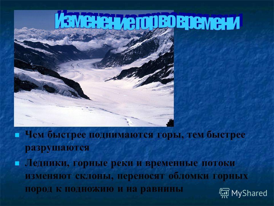 Чем быстрее поднимаются горы, тем быстрее разрушаются Ледники, горные реки и временные потоки изменяют склоны, переносят обломки горных пород к подножию и на равнины