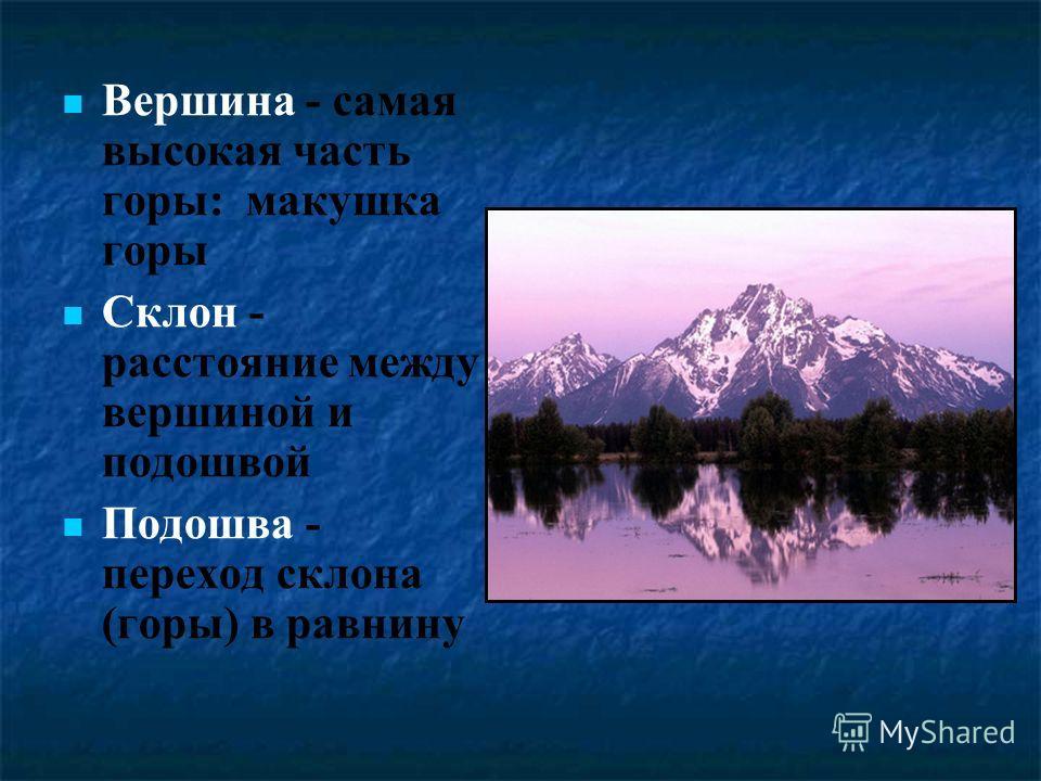 Вершина - самая высокая часть горы: макушка горы Склон - расстояние между вершиной и подошвой Подошва - переход склона (горы) в равнину