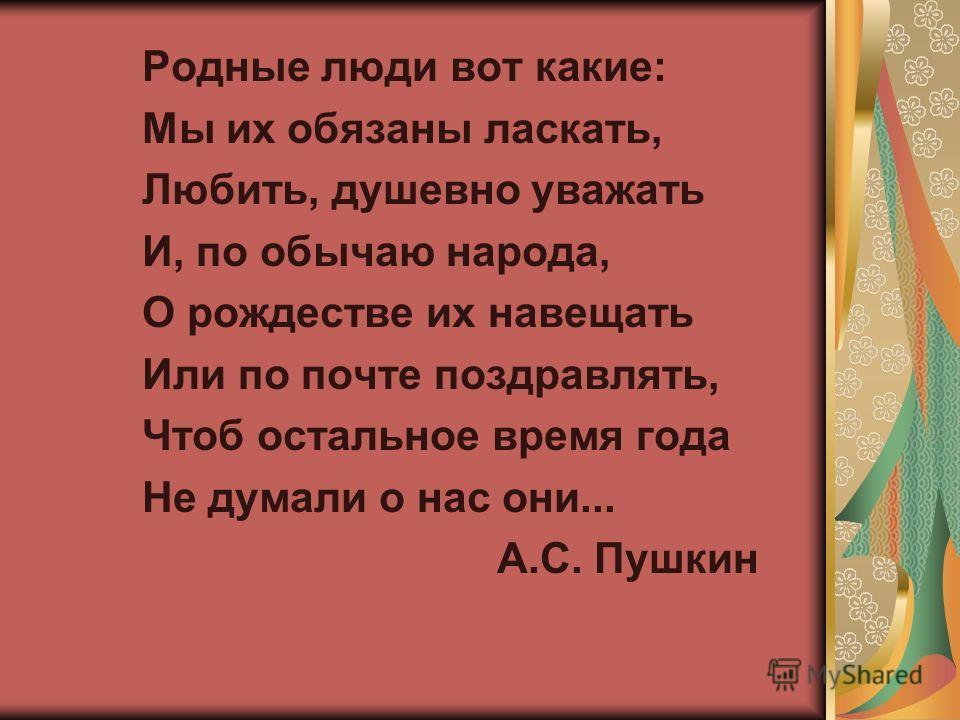 Родные люди вот какие: Мы их обязаны ласкать, Любить, душевно уважать И, по обычаю народа, О рождестве их навещать Или по почте поздравлять, Чтоб остальное время года Не думали о нас они... А.С. Пушкин