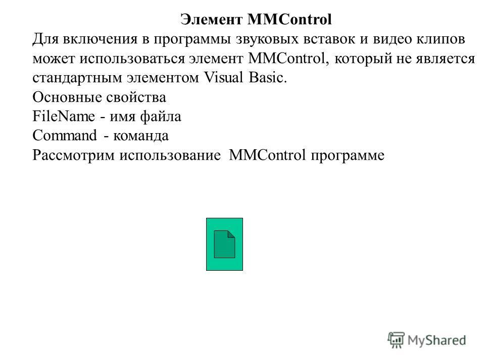 Элемент MMControl Для включения в программы звуковых вставок и видео клипов может использоваться элемент MMControl, который не является стандартным элементом Visual Basic. Основные свойства FileName - имя файла Command - команда Рассмотрим использова