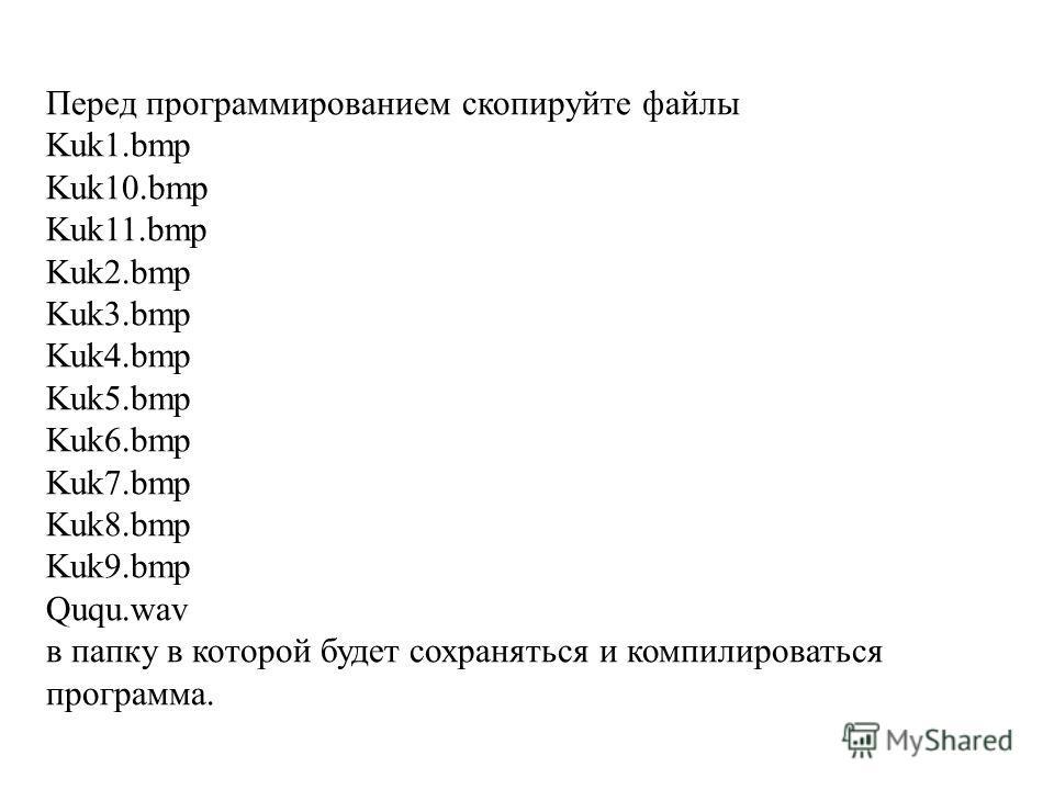 Перед программированием скопируйте файлы Kuk1.bmp Kuk10.bmp Kuk11.bmp Kuk2.bmp Kuk3.bmp Kuk4.bmp Kuk5.bmp Kuk6.bmp Kuk7.bmp Kuk8.bmp Kuk9.bmp Ququ.wav в папку в которой будет сохраняться и компилироваться программа.