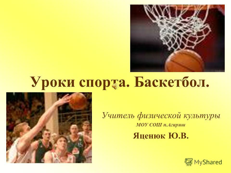 Уроки спорта. Баскетбол. Учитель физической культуры МОУ СОШ п.Агириш Яценюк Ю.В.