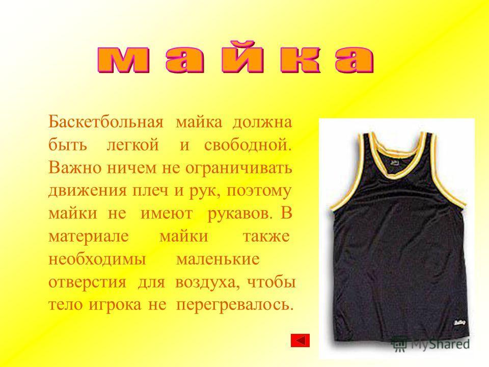 Баскетбольная майка должна быть легкой и свободной. Важно ничем не ограничивать движения плеч и рук, поэтому майки не имеют рукавов. В материале майки также необходимы маленькие отверстия для воздуха, чтобы тело игрока не перегревалось.