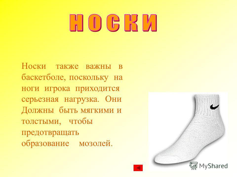Носки также важны в баскетболе, поскольку на ноги игрока приходится серьезная нагрузка. Они Должны быть мягкими и толстыми, чтобы предотвращать образование мозолей.