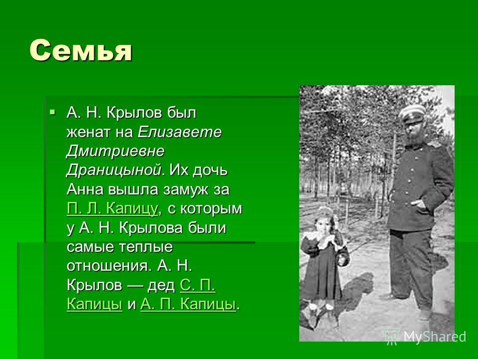 Семья А. Н. Крылов был женат на Елизавете Дмитриевне Драницыной. Их дочь Анна вышла замуж за П. Л. Капицу, с которым у А. Н. Крылова были самые теплые отношения. А. Н. Крылов дед С. П. Капицы и А. П. Капицы. А. Н. Крылов был женат на Елизавете Дмитри