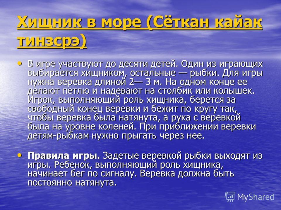 Хищник в море (Сёткан кайак тинзсрэ) Хищник в море (Сёткан кайак тинзсрэ) В игре участвуют до десяти детей. Один из играющих выбирается хищником, остальные рыбки. Для игры нужна веревка длиной 2 3 м. На одном конце ее делают петлю и надевают на столб