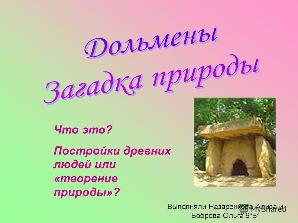 Что это? Постройки древних людей или «творение природы»? Выполняли Назаренкова Алиса и Боброва Ольга 9Б