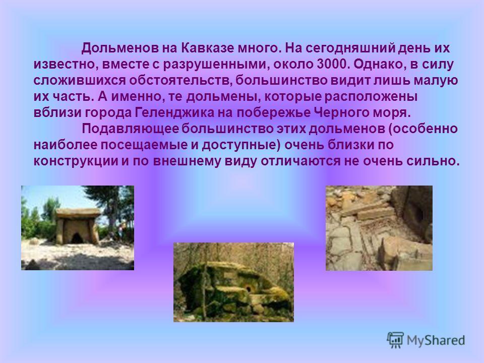 Дольменов на Кавказе много. На сегодняшний день их известно, вместе с разрушенными, около 3000. Однако, в силу сложившихся обстоятельств, большинство видит лишь малую их часть. А именно, те дольмены, которые расположены вблизи города Геленджика на по
