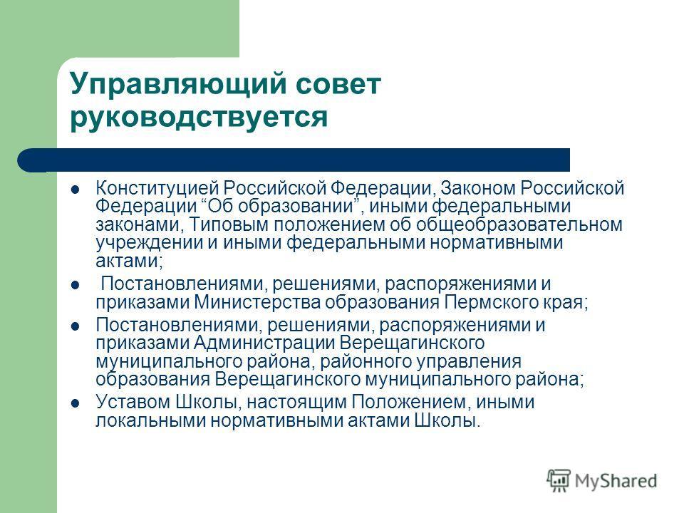 Управляющий совет руководствуется Конституцией Российской Федерации, Законом Российской Федерации Об образовании, иными федеральными законами, Типовым положением об общеобразовательном учреждении и иными федеральными нормативными актами; Постановлени