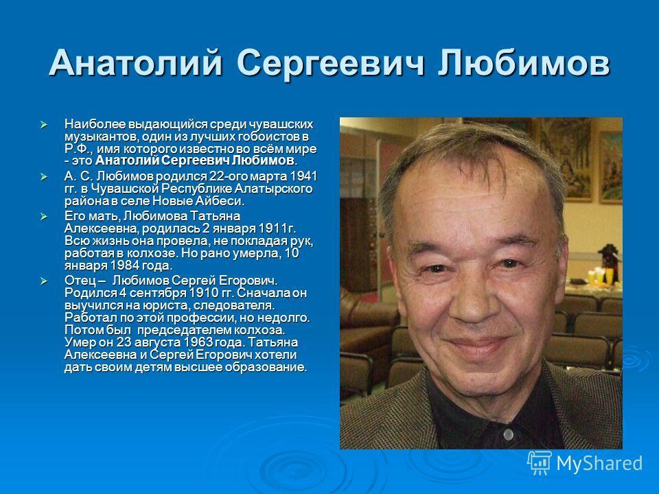 Анатолий Сергеевич Любимов Наиболее выдающийся среди чувашских музыкантов, один из лучших гобоистов в Р.Ф., имя которого известно во всём мире - это Анатолий Сергеевич Любимов. Наиболее выдающийся среди чувашских музыкантов, один из лучших гобоистов