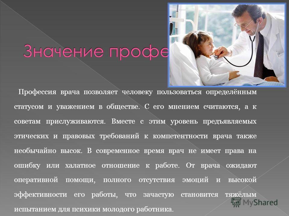Профессия врача позволяет человеку пользоваться определённым статусом и уважением в обществе. С его мнением считаются, а к советам прислуживаются. Вместе с этим уровень предъявляемых этических и правовых требований к компетентности врача также необыч