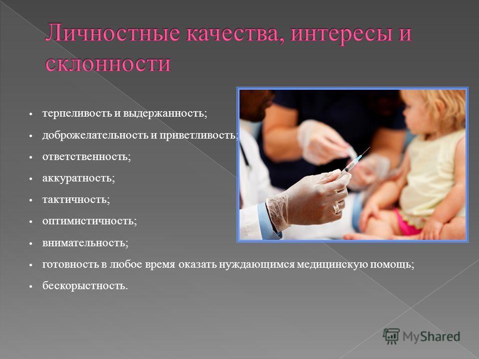 терпеливость и выдержанность; доброжелательность и приветливость; ответственность; аккуратность; тактичность; оптимистичность; внимательность; готовность в любое время оказать нуждающимся медицинскую помощь; бескорыстность.