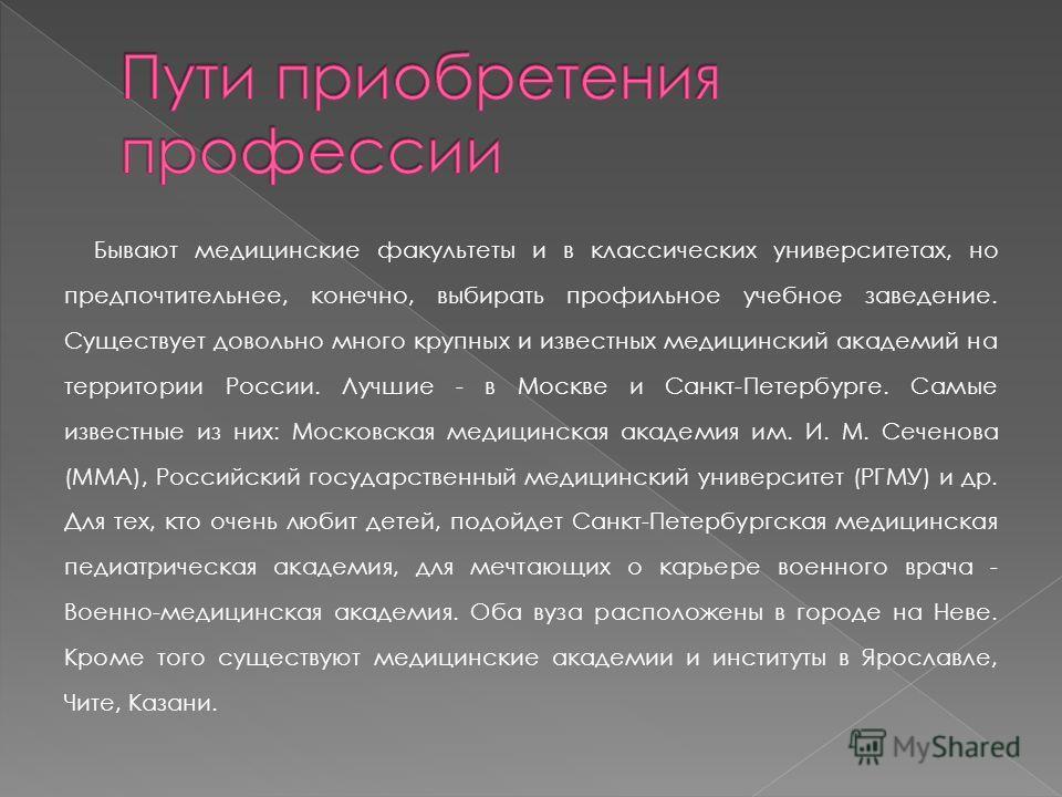 Бывают медицинские факультеты и в классических университетах, но предпочтительнее, конечно, выбирать профильное учебное заведение. Существует довольно много крупных и известных медицинский академий на территории России. Лучшие - в Москве и Санкт-Пете