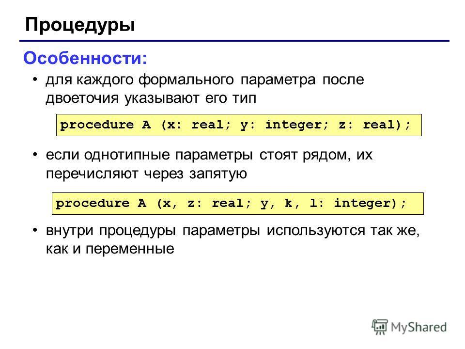 Процедуры Особенности: для каждого формального параметра после двоеточия указывают его тип если однотипные параметры стоят рядом, их перечисляют через запятую внутри процедуры параметры используются так же, как и переменные procedure A (x: real; y: i