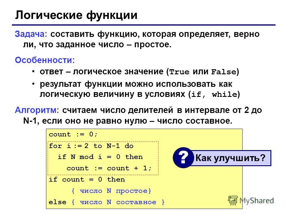 Логические функции Задача: составить функцию, которая определяет, верно ли, что заданное число – простое. Особенности: ответ – логическое значение ( True или False ) результат функции можно использовать как логическую величину в условиях ( if, while