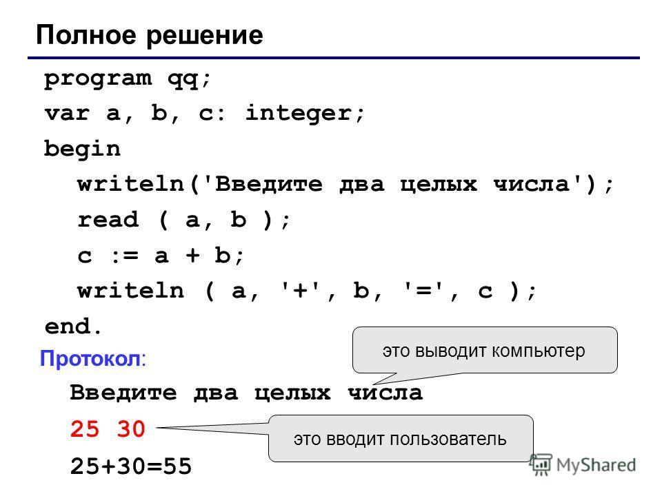 Полное решение program qq; var a, b, c: integer; begin writeln('Введите два целых числа'); read ( a, b ); c := a + b; writeln ( a, '+', b, '=', c ); end. Протокол: Введите два целых числа 25 30 25+30=55 это выводит компьютер это вводит пользователь