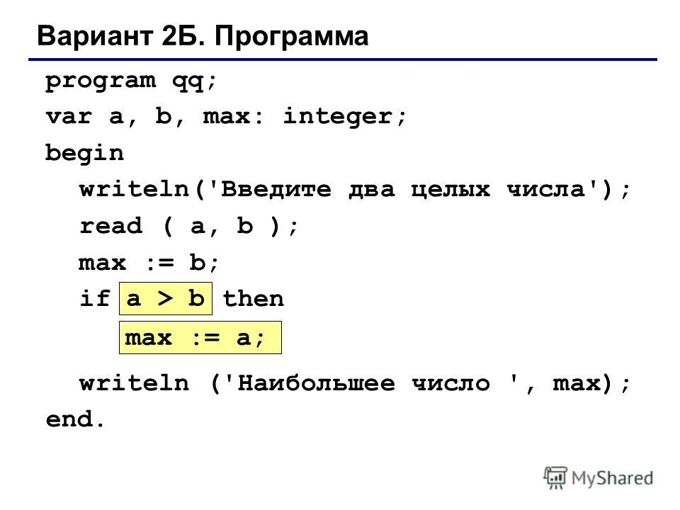 Вариант 2Б. Программа program qq; var a, b, max: integer; begin writeln('Введите два целых числа'); read ( a, b ); max := b; if ??? then ??? writeln ('Наибольшее число ', max); end. max := a; a > b