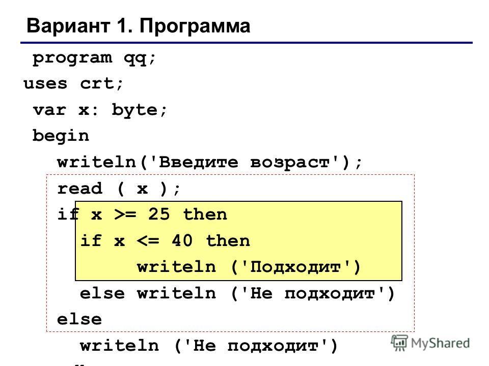 Вариант 1. Программа program qq; uses crt; var x: byte; begin writeln('Введите возраст'); read ( x ); if x >= 25 then if x