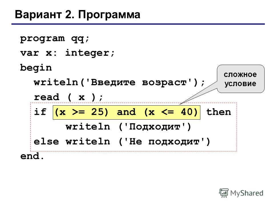 Вариант 2. Программа program qq; var x: integer; begin writeln('Введите возраст'); read ( x ); if (x >= 25) and (x