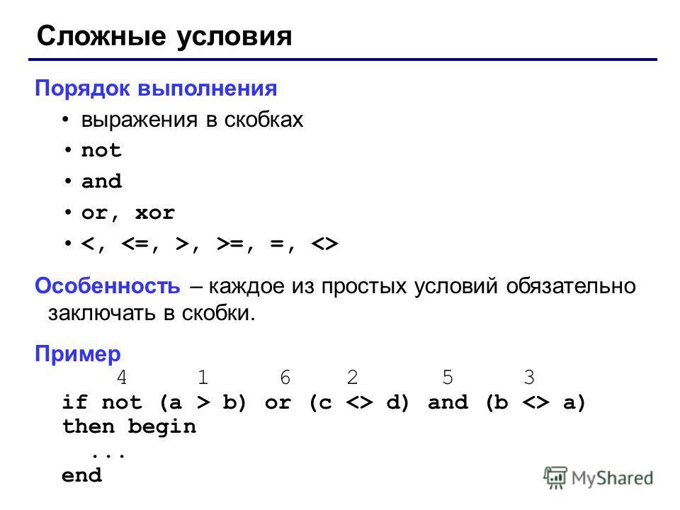 Сложные условия Порядок выполнения выражения в скобках not and or, xor, >=, =,  Особенность – каждое из простых условий обязательно заключать в скобки. Пример 4 1 6 2 5 3 if not (a > b) or (c  d) and (b  a) then begin... end