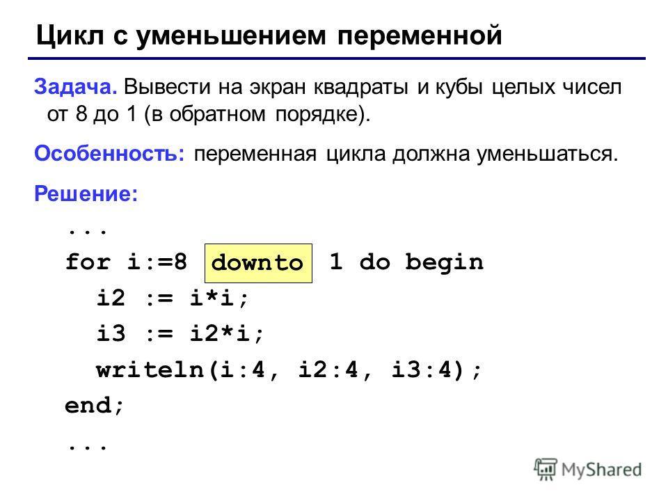 Цикл с уменьшением переменной Задача. Вывести на экран квадраты и кубы целых чисел от 8 до 1 (в обратном порядке). Особенность: переменная цикла должна уменьшаться. Решение:... for i:=8 1 do begin i2 := i*i; i3 := i2*i; writeln(i:4, i2:4, i3:4); end;