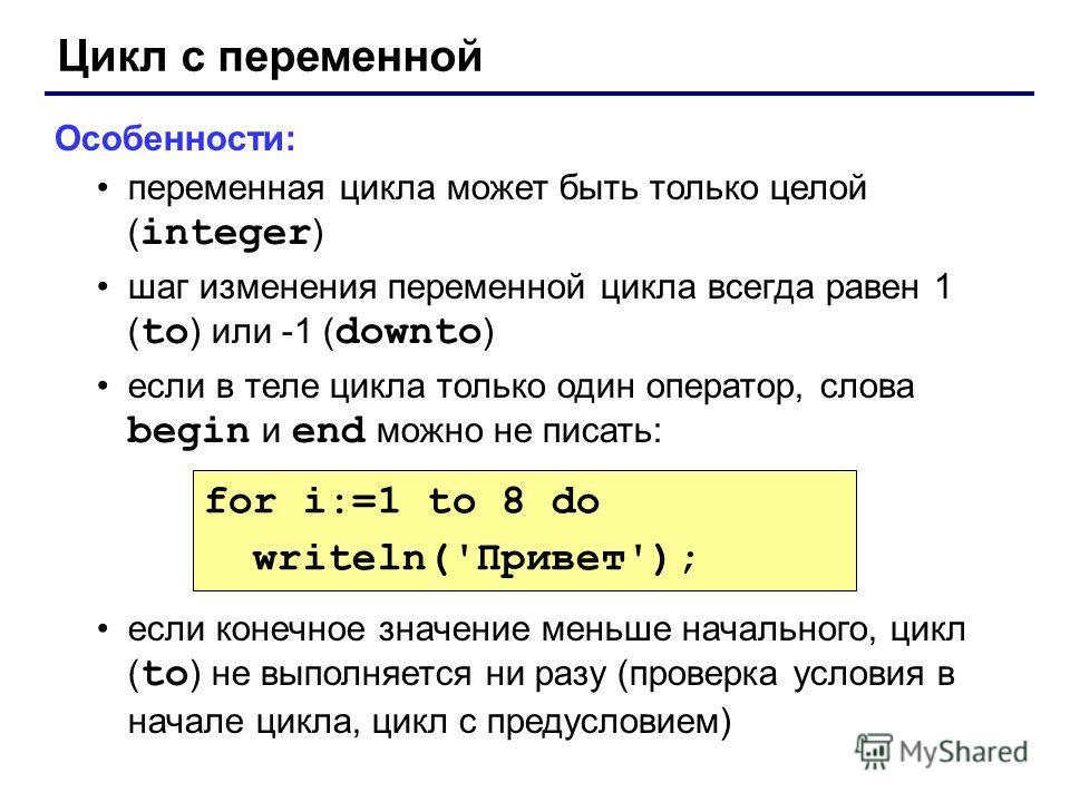 Цикл с переменной Особенности: переменная цикла может быть только целой ( integer ) шаг изменения переменной цикла всегда равен 1 ( to ) или -1 ( downto ) если в теле цикла только один оператор, слова begin и end можно не писать: если конечное значен