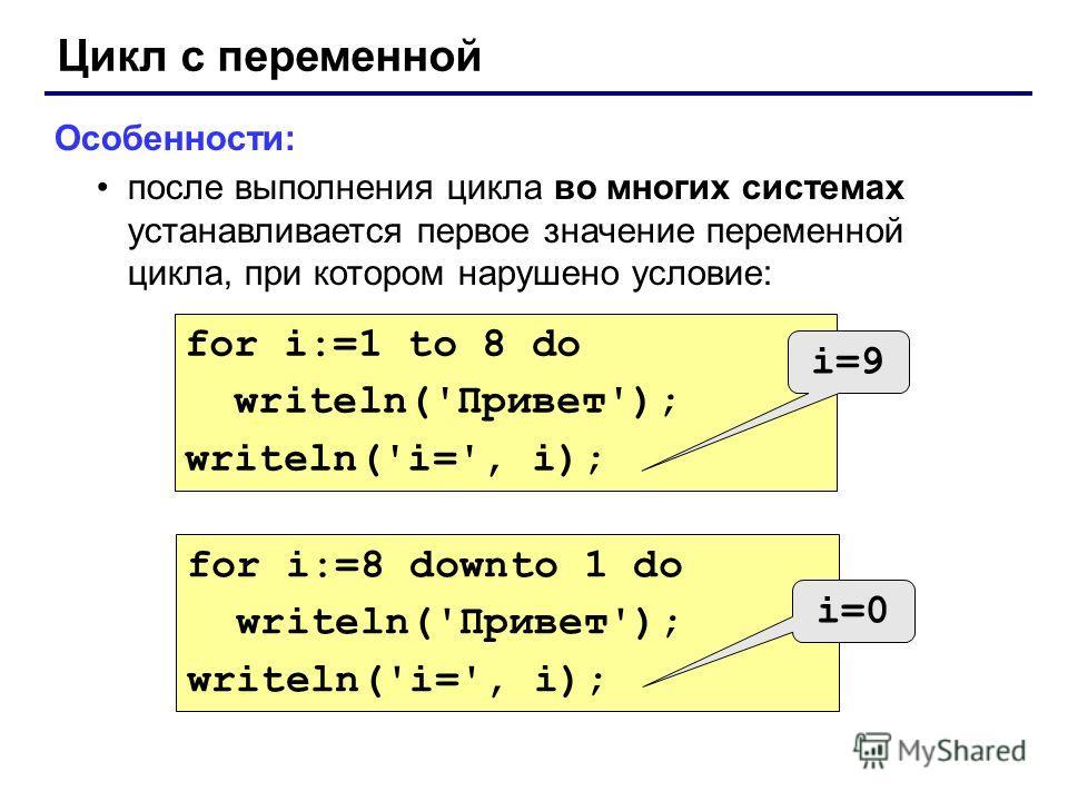 Цикл с переменной Особенности: после выполнения цикла во многих системах устанавливается первое значение переменной цикла, при котором нарушено условие: for i:=1 to 8 do writeln('Привет'); writeln('i=', i); for i:=8 downto 1 do writeln('Привет'); wri