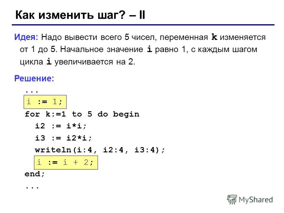 Как изменить шаг? – II Идея: Надо вывести всего 5 чисел, переменная k изменяется от 1 до 5. Начальное значение i равно 1, с каждым шагом цикла i увеличивается на 2. Решение:... ??? for k:=1 to 5 do begin i2 := i*i; i3 := i2*i; writeln(i:4, i2:4, i3:4