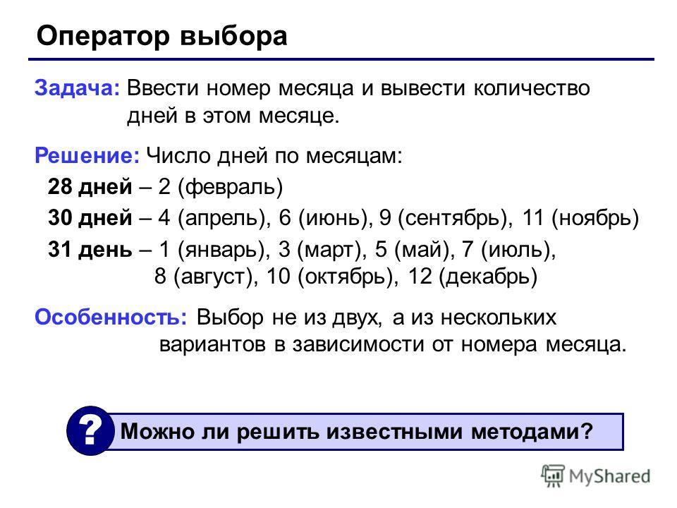Оператор выбора Задача: Ввести номер месяца и вывести количество дней в этом месяце. Решение: Число дней по месяцам: 28 дней – 2 (февраль) 30 дней – 4 (апрель), 6 (июнь), 9 (сентябрь), 11 (ноябрь) 31 день – 1 (январь), 3 (март), 5 (май), 7 (июль), 8