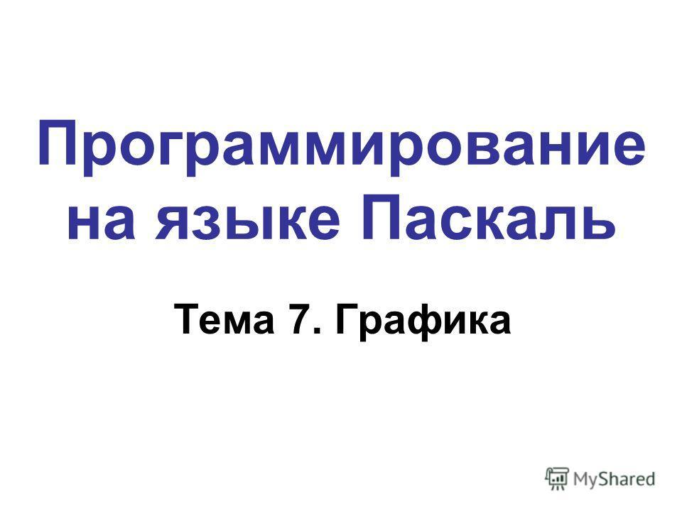 Программирование на языке Паскаль Тема 7. Графика