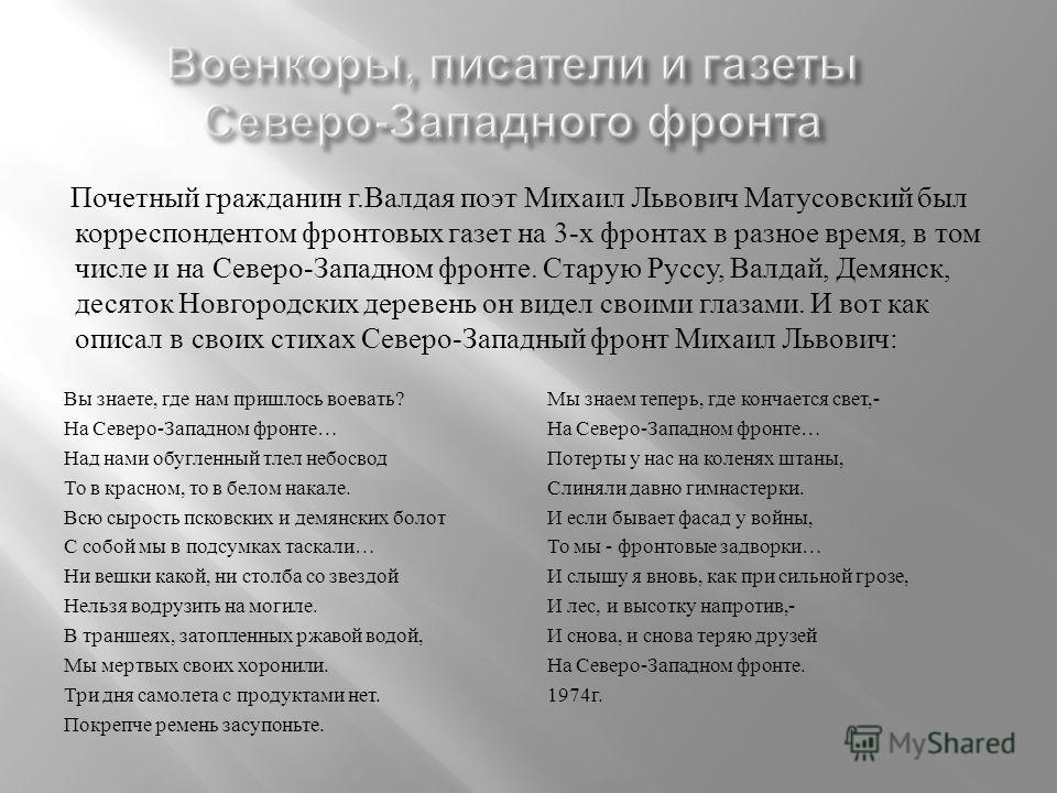 Почетный гражданин г. Валдая поэт Михаил Львович Матусовский был корреспондентом фронтовых газет на 3- х фронтах в разное время, в том числе и на Северо - Западном фронте. Старую Руссу, Валдай, Демянск, десяток Новгородских деревень он видел своими г