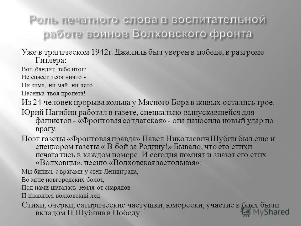 Уже в трагическом 1942 г. Джалиль был уверен в победе, в разгроме Гитлера : Вот, бандит, тебе итог : Не спасет тебя ничто - Ни зима, ни май, ни лето. Песенка твоя пропета ! Из 24 человек прорыва кольца у Мясного Бора в живых остались трое. Юрий Нагиб
