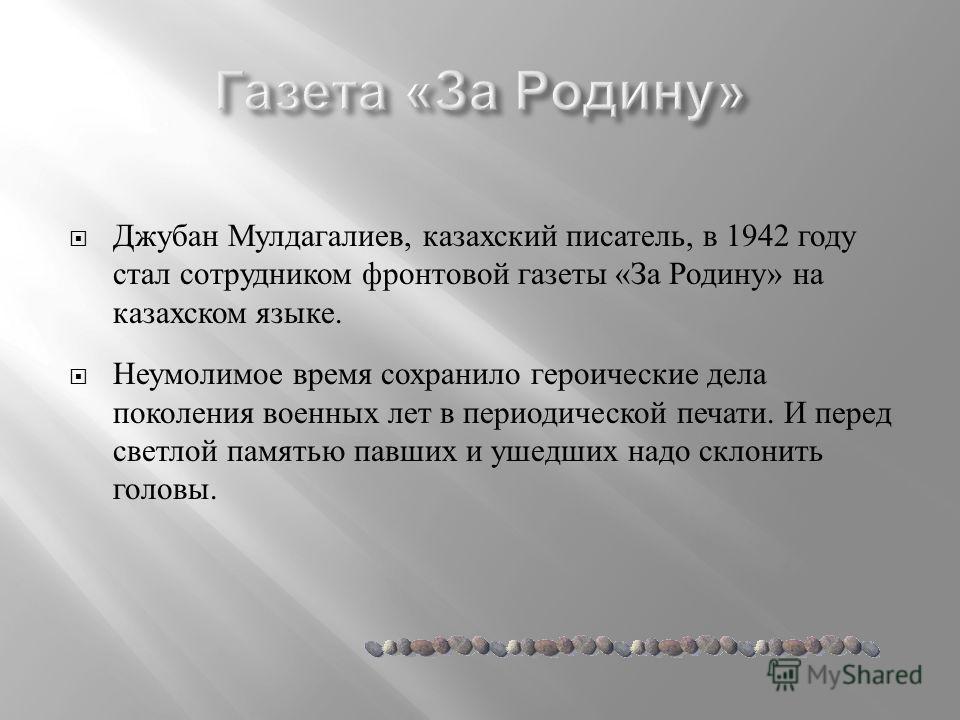 Джубан Мулдагалиев, казахский писатель, в 1942 году стал сотрудником фронтовой газеты « За Родину » на казахском языке. Неумолимое время сохранило героические дела поколения военных лет в периодической печати. И перед светлой памятью павших и ушедших