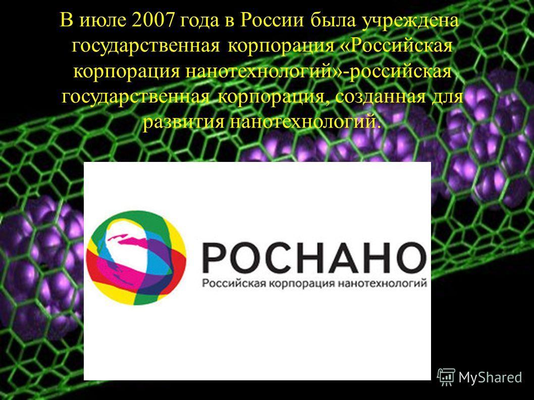 В июле 2007 года в России была учреждена государственная корпорация «Российская корпорация нанотехнологий»-российская государственная корпорация, созданная для развития нанотехнологий.