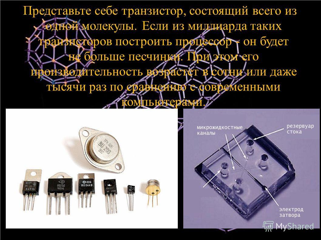 Представьте себе транзистор, состоящий всего из одной молекулы. Если из миллиарда таких транзисторов построить процессор - он будет не больше песчинки. При этом его производительность возрастет в сотни или даже тысячи раз по сравнению с современными
