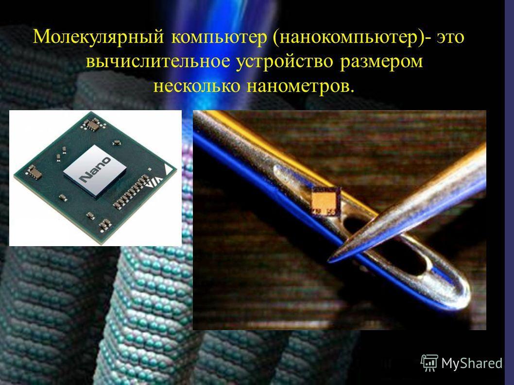Молекулярный компьютер (нанокомпьютер)- это вычислительное устройство размером несколько нанометров.