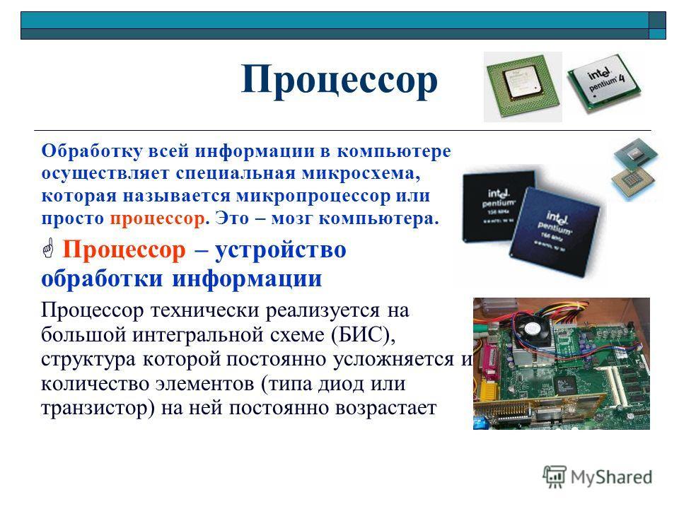 Процессор Обработку всей информации в компьютере осуществляет специальная микросхема, которая называется микропроцессор или просто процессор. Это – мозг компьютера. Процессор – устройство обработки информации Процессор технически реализуется на больш