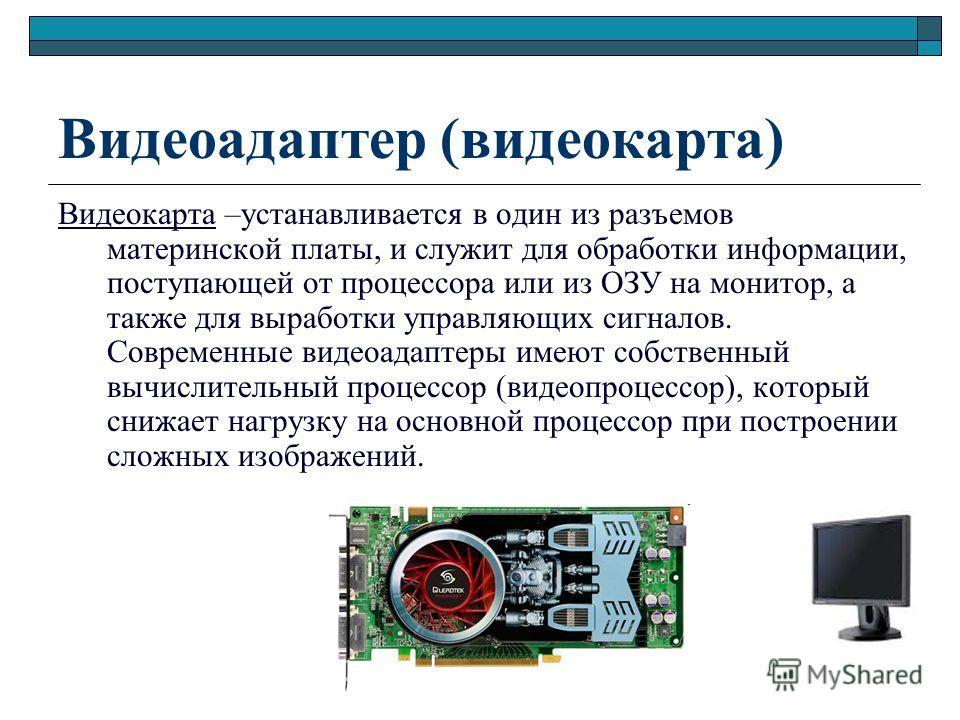 Видеоадаптер (видеокарта) Видеокарта –устанавливается в один из разъемов материнской платы, и служит для обработки информации, поступающей от процессора или из ОЗУ на монитор, а также для выработки управляющих сигналов. Современные видеоадаптеры имею