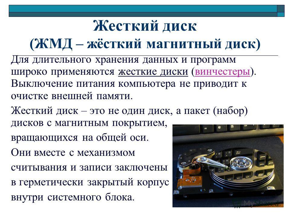 Жесткий диск (ЖМД – жёсткий магнитный диск) Для длительного хранения данных и программ широко применяются жесткие диски (винчестеры). Выключение питания компьютера не приводит к очистке внешней памяти. Жесткий диск – это не один диск, а пакет (набор)