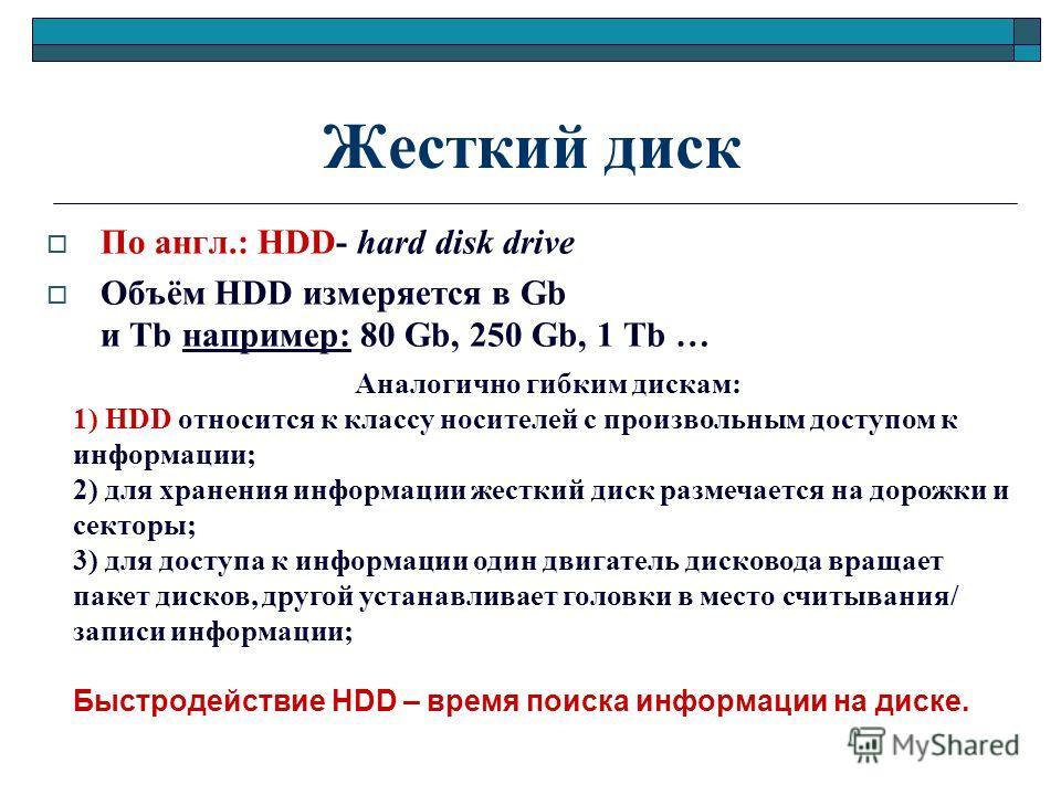 Жесткий диск По англ.: HDD- hard disk drive Объём HDD измеряется в Gb и Тb например: 80 Gb, 250 Gb, 1 Тb … Аналогично гибким дискам: 1) HDD относится к классу носителей с произвольным доступом к информации; 2) для хранения информации жесткий диск раз