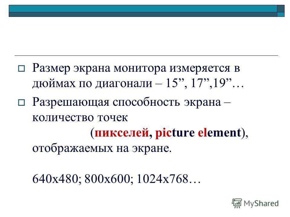 Размер экрана монитора измеряется в дюймах по диагонали – 15, 17,19… Разрешающая способность экрана – количество точек (пикселей, picture element), отображаемых на экране. 640х480; 800х600; 1024х768…