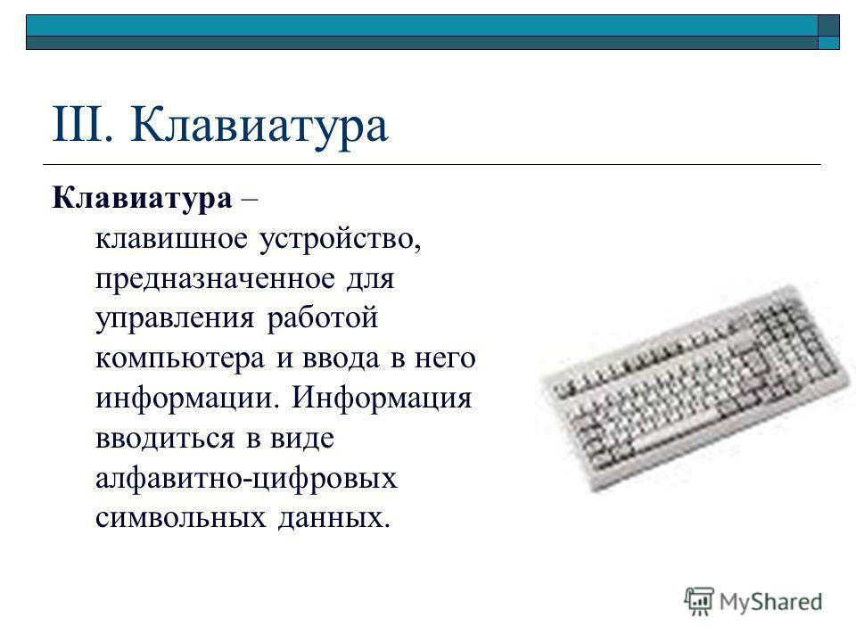 III. Клавиатура Клавиатура – клавишное устройство, предназначенное для управления работой компьютера и ввода в него информации. Информация вводиться в виде алфавитно-цифровых символьных данных.