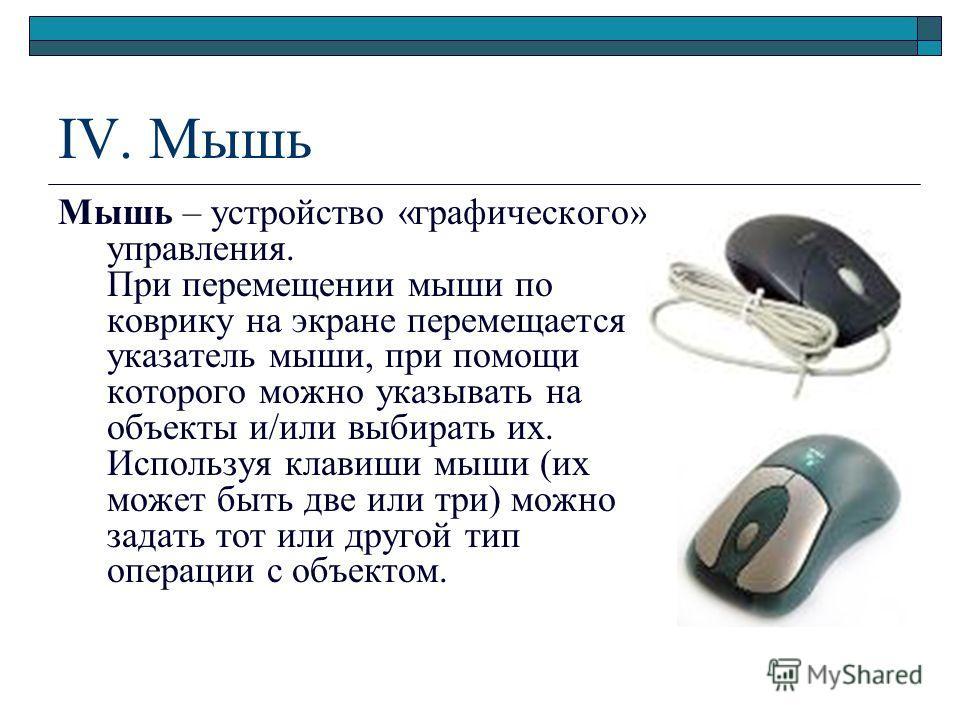IV. Мышь Мышь – устройство «графического» управления. При перемещении мыши по коврику на экране перемещается указатель мыши, при помощи которого можно указывать на объекты и/или выбирать их. Используя клавиши мыши (их может быть две или три) можно за