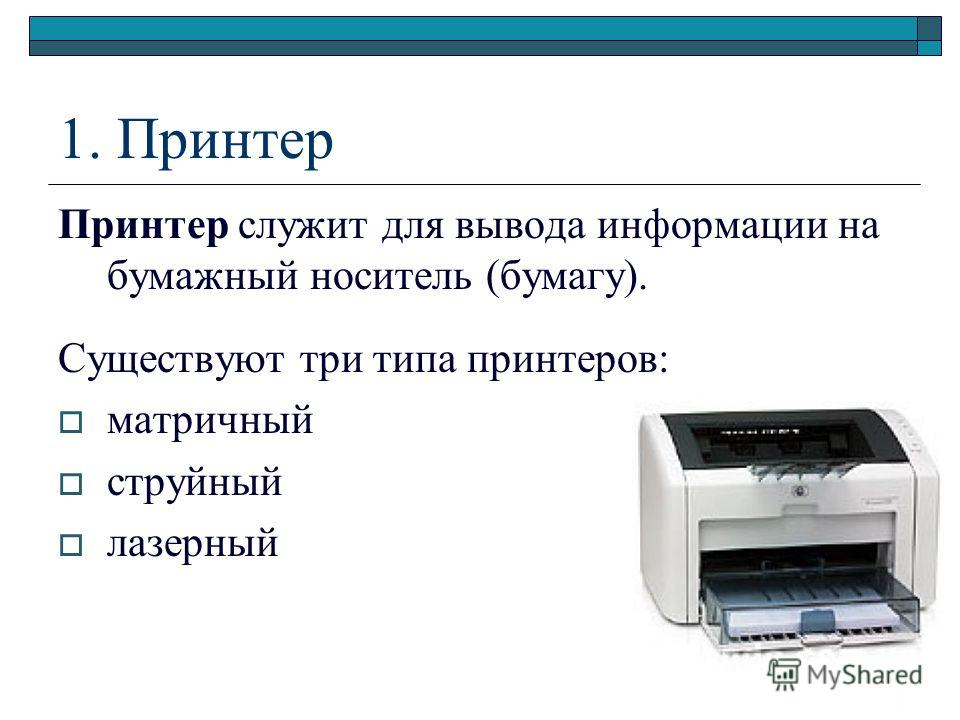 1. Принтер Принтер служит для вывода информации на бумажный носитель (бумагу). Существуют три типа принтеров: матричный струйный лазерный